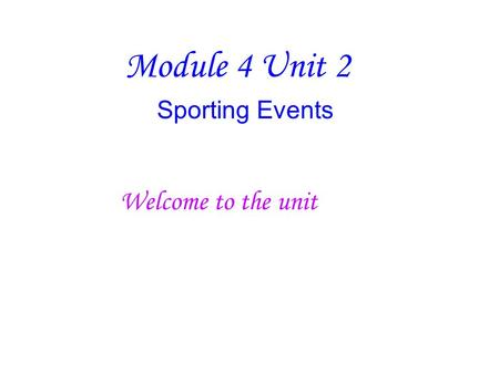 Module 4 Unit 2 Sporting Events Welcome to the unit.