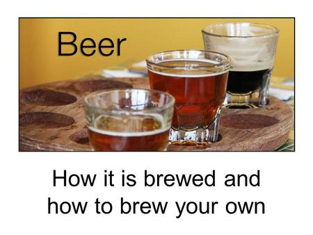 How it is brewed and how to brew your own. The four ingredients in beer Malt is partially germinated barley. Before being used to brew beer it must undergo.