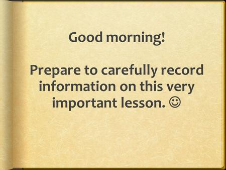 Good morning! Prepare to carefully record information on this very important lesson.
