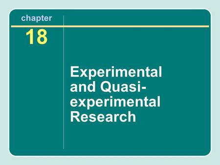 Chapter 18 Experimental and Quasi- experimental Research.