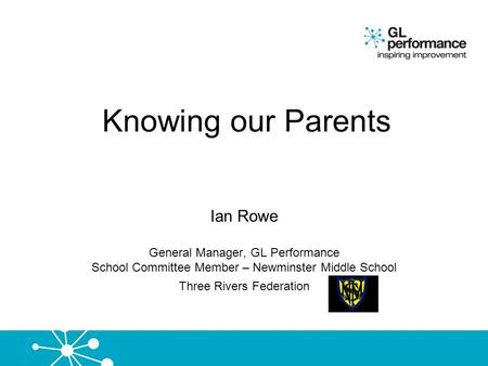 Knowing our Parents Ian Rowe General Manager, GL Performance School Committee Member – Newminster Middle School Three Rivers Federation.