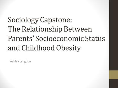 Sociology Capstone: The Relationship Between Parents' Socioeconomic Status and Childhood Obesity Ashley Langdon.