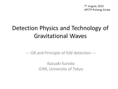 Detection Physics and Technology of Gravitational Waves --- GR and Principle of GW detection --- Kazuaki Kuroda ICRR, University of Tokyo 7 th August,