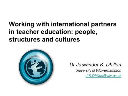 Working with international partners in teacher education: people, structures and cultures Dr Jaswinder K. Dhillon University of Wolverhampton
