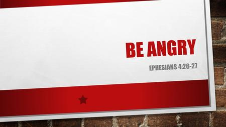BE ANGRY EPHESIANS 4:26-27. 26 BE ANGRY, AND DO NOT SIN: DO NOT LET THE SUN GO DOWN ON YOUR WRATH, 27 NOR GIVE PLACE TO THE DEVIL.