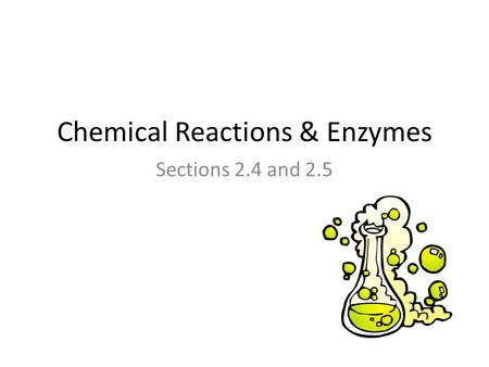 Chemical Reactions & Enzymes Sections 2.4 and 2.5.