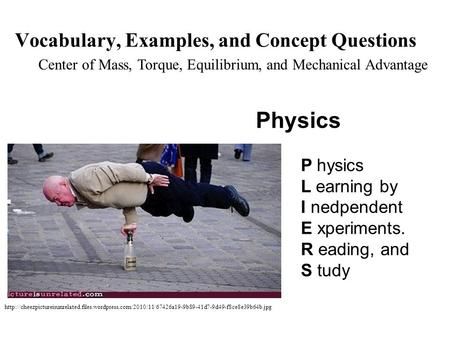 Physics P hysics L earning by I nedpendent E xperiments. R eading, and S tudy Center of Mass, Torque, Equilibrium, and Mechanical Advantage