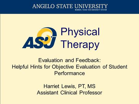 Physical Therapy Evaluation and Feedback: Helpful Hints for Objective Evaluation of Student Performance Harriet Lewis, PT, MS Assistant Clinical Professor.