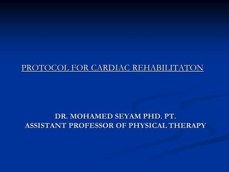 DR. MOHAMED SEYAM PHD. PT. ASSISTANT PROFESSOR OF PHYSICAL THERAPY PROTOCOL FOR CARDIAC REHABILITATON.