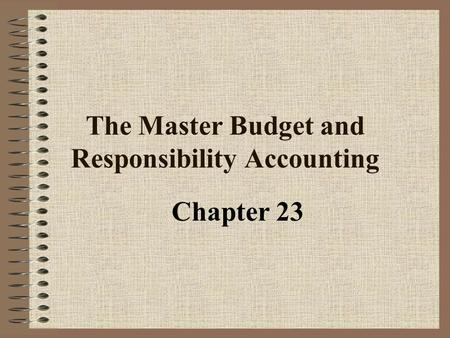 The Master Budget and Responsibility Accounting Chapter 23.