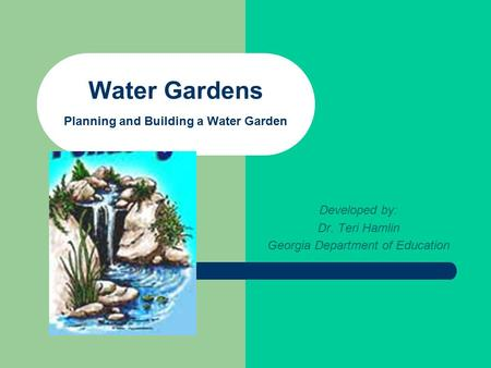 Water Gardens Planning and Building a Water Garden Developed by: Dr. Teri Hamlin Georgia Department of Education.