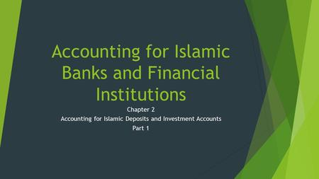 Accounting for Islamic Banks and Financial Institutions Chapter 2 Accounting for Islamic Deposits and Investment Accounts Part 1.