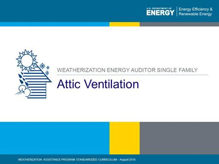 1 | WEATHERIZATION ASSISTANCE PROGRAM STANDARDIZED CURRICULUM – August 2010eere.energy.gov Attic Ventilation WEATHERIZATION ENERGY AUDITOR SINGLE FAMILY.