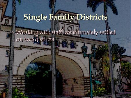 Single Family Districts Working with staff, we ultimately settled on two districts.