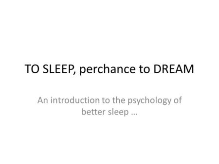 TO SLEEP, perchance to DREAM An introduction to the psychology of better sleep …