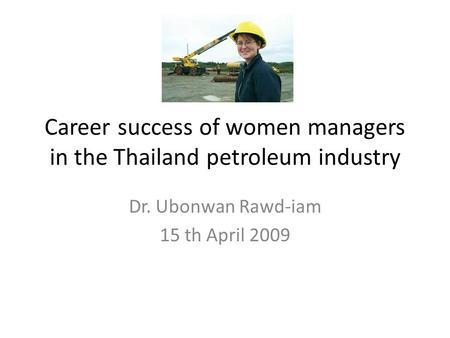Career success of women managers in the Thailand petroleum industry Dr. Ubonwan Rawd-iam 15 th April 2009.