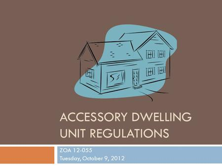 ACCESSORY DWELLING UNIT REGULATIONS ZOA 12-055 Tuesday, October 9, 2012.