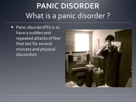 PANIC DISORDER What is a panic disorder ? Panic disorder(PD) is to have a sudden and repeated attacks of fear that last for several minutes and physical.