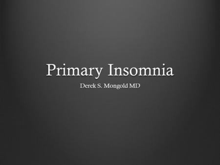Primary Insomnia Derek S. Mongold MD. DSM-IV TR Criteria A. The predominant complaint is difficulty initiating or maintaining sleep, or nonrestorative.