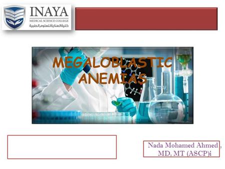 MEGALOBLASTIC ANEMIAS Nada Mohamed Ahmed, MD, MT (ASCP)i.