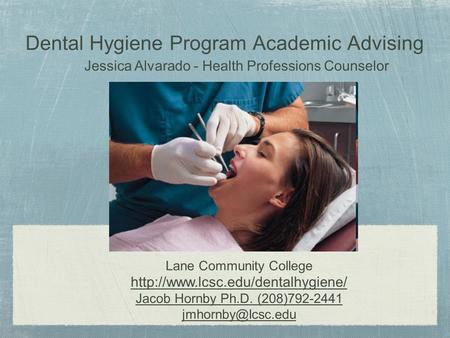 Dental Hygiene Program Academic Advising Lane Community College  Jacob Hornby Ph.D. (208)792-2441 Jessica.