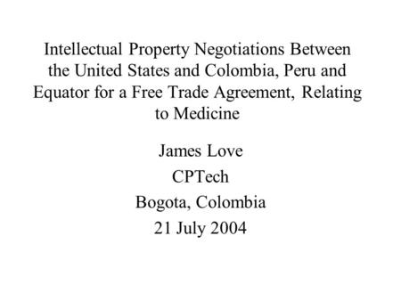 Intellectual Property Negotiations Between the United States and Colombia, Peru and Equator for a Free Trade Agreement, Relating to Medicine James Love.