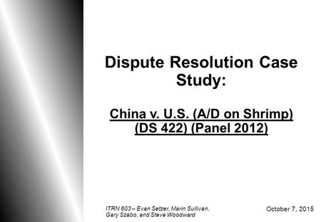 0 Dispute Resolution Case Study: China v. U.S. (A/D on Shrimp) (DS 422) (Panel 2012) October 7, 2015 ITRN 603 – Evan Setzer, Marin Sullivan, Gary Szabo,