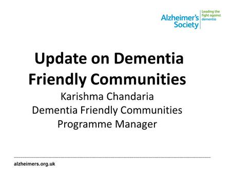 Update on Dementia Friendly Communities Karishma Chandaria Dementia Friendly Communities Programme Manager ______________________________________________________________________________________________.