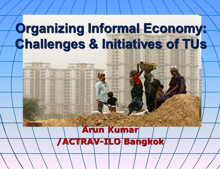 Organizing Informal Economy: Challenges & Initiatives of TUs Arun Kumar /ACTRAV-ILO Bangkok.