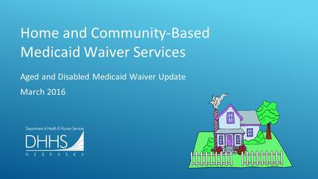 Home and Community-Based Medicaid Waiver Services Aged and Disabled Medicaid Waiver Update March 2016.