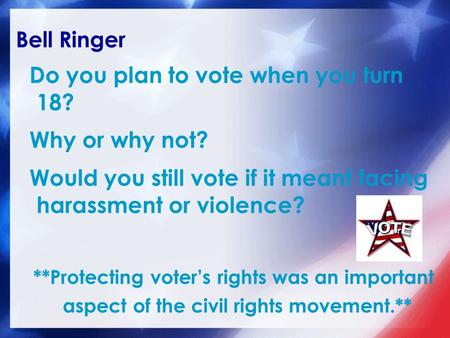 Bell Ringer Do you plan to vote when you turn 18? Why or why not? Would you still vote if it meant facing harassment or violence? **Protecting voter's.