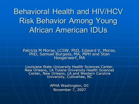 Behavioral Health and HIV/HCV Risk Behavior Among Young African American IDUs Patricia M Morse, LCSW, PhD, Edward V, Morse, PhD, Samuel Burgess, MA, MPH.