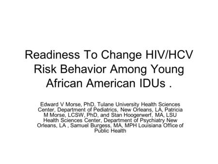Readiness To Change HIV/HCV Risk Behavior Among Young African American IDUs. Edward V Morse, PhD, Tulane University Health Sciences Center, Department.