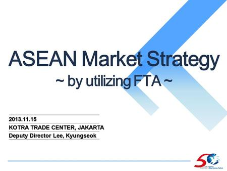 2013.11.15 KOTRA TRADE CENTER, JAKARTA Deputy Director Lee, Kyungseok ASEAN Market Strategy ~ by utilizing FTA ~