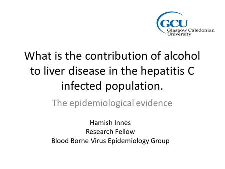 What is the contribution of alcohol to liver disease in the hepatitis C infected population. The epidemiological evidence Hamish Innes Research Fellow.