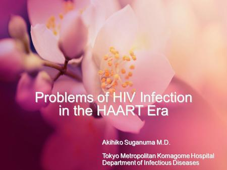 Problems of HIV Infection in the HAART Era Akihiko Suganuma M.D. Tokyo Metropolitan Komagome Hospital Department of Infectious Diseases.