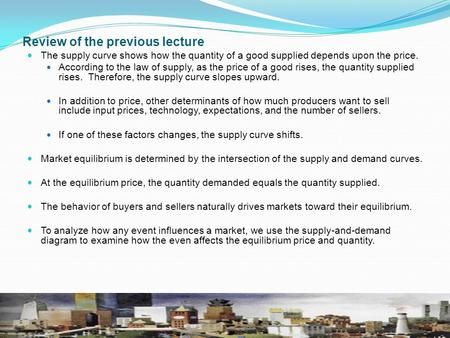 Review of the previous lecture The supply curve shows how the quantity of a good supplied depends upon the price. According to the law of supply, as the.