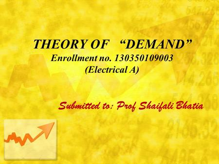"THEORY OF ""DEMAND"" Enrollment no. 130350109003 (Electrical A) Submitted to: Prof Shaifali Bhatia."