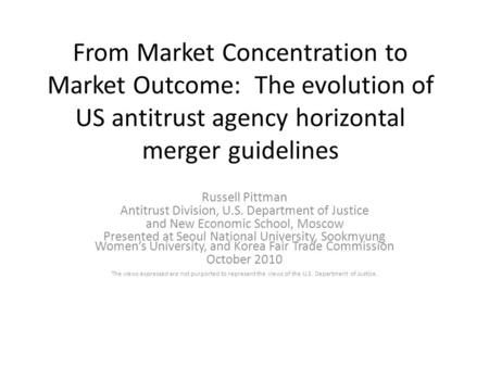 From Market Concentration to Market Outcome: The evolution of US antitrust agency horizontal merger guidelines Russell Pittman Antitrust Division, U.S.