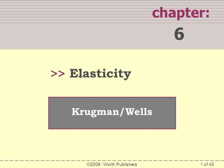 1 of 45 SUMMARY chapter: 6 >> Krugman/Wells ©2009  Worth Publishers Elasticity.