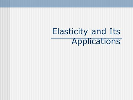 Elasticity and Its Applications. Elasticity... It is a measure of how much buyers and sellers respond to changes in market conditions.