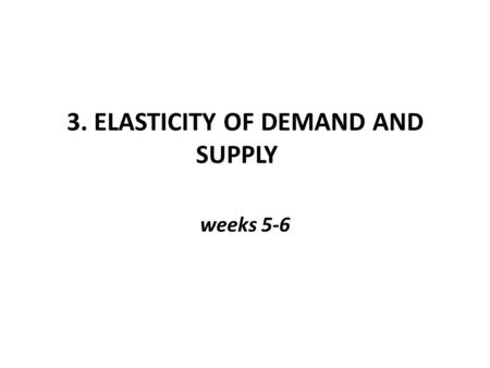 3. ELASTICITY OF DEMAND AND SUPPLY weeks 5-6. Elasticity of Demand Law of demand tells us that consumers will respond to a price drop by buying more,