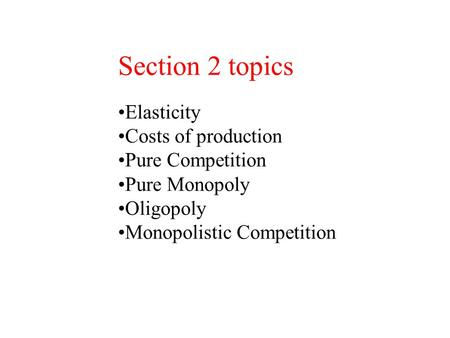 Section 2 topics Elasticity Costs of production Pure Competition Pure Monopoly Oligopoly Monopolistic Competition.