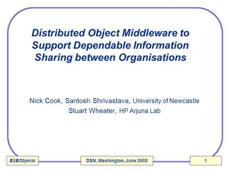 B2BObjectsDSN, Washington, June 20021 Distributed Object Middleware to Support Dependable Information Sharing between Organisations Nick Cook, Santosh.