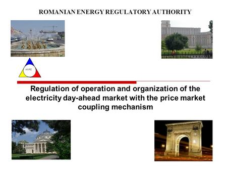 ANRE ROMANIAN ENERGY REGULATORY AUTHORITY Regulation of operation and organization of the electricity day-ahead market with the price market coupling mechanism.