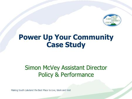 Making South Lakeland the Best Place to Live, Work and Visit Power Up Your Community Case Study Simon McVey Assistant Director Policy & Performance.