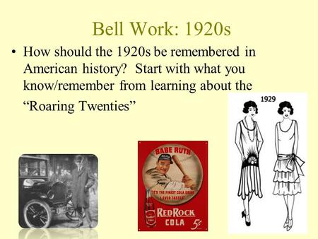 "Bell Work: 1920s How should the 1920s be remembered in American history? Start with what you know/remember from learning about the ""Roaring Twenties"""