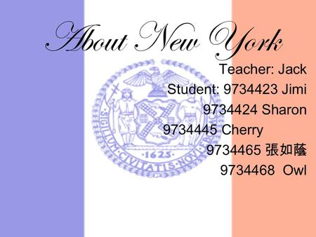About New York Teacher: Jack Student: 9734423 Jimi 9734424 Sharon 9734445 Cherry 9734465 張如蔭 9734468 Owl.