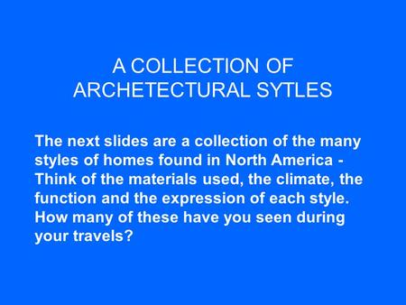A COLLECTION OF ARCHETECTURAL SYTLES The next slides are a collection of the many styles of homes found in North America - Think of the materials used,
