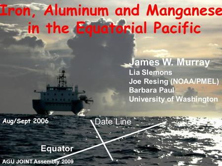 Aug/Sept 2006 Equator Date Line Iron, Aluminum and Manganese in the Equatorial Pacific James W. Murray Lia Slemons Joe Resing (NOAA/PMEL) Barbara Paul.